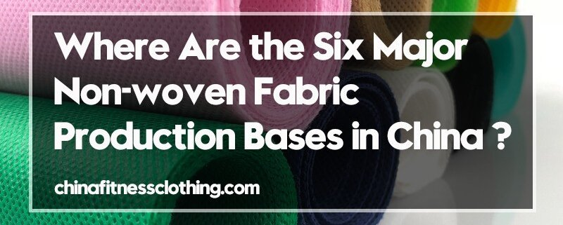 Where-Are-the-Six-Major-Non-woven-Fabric-Production-Bases-in-China