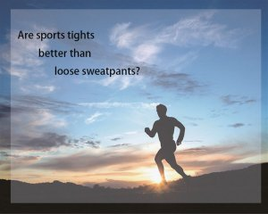 Are sports tights better than loose sweatpants